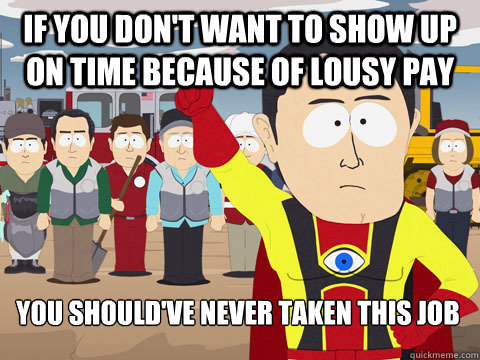 if you don't want to show up on time because of lousy pay you should've never taken this job - if you don't want to show up on time because of lousy pay you should've never taken this job  Captain Hindsight