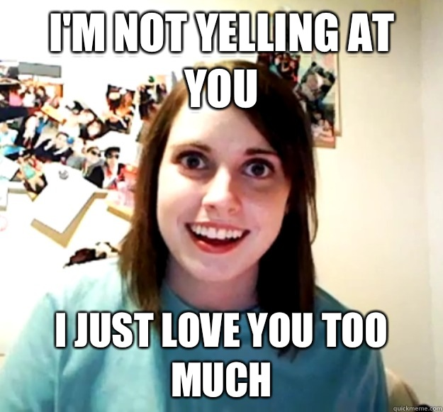I'm not yelling at you  I just love you too much - I'm not yelling at you  I just love you too much  Overly Attached Girlfriend