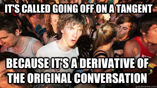 It's called going off on a tangent because it's a derivative of the original conversation - It's called going off on a tangent because it's a derivative of the original conversation  Sudden Clarity Clarence