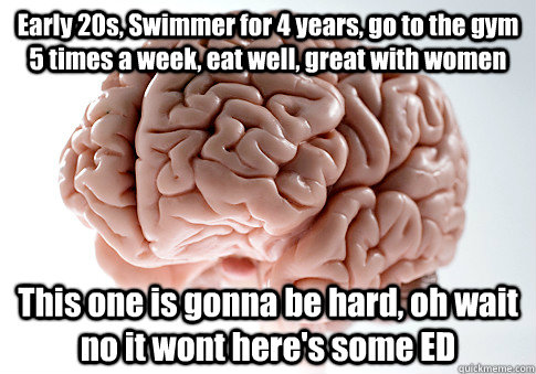 Early 20s, Swimmer for 4 years, go to the gym 5 times a week, eat well, great with women This one is gonna be hard, oh wait no it wont here's some ED - Early 20s, Swimmer for 4 years, go to the gym 5 times a week, eat well, great with women This one is gonna be hard, oh wait no it wont here's some ED  Scumbag Brain