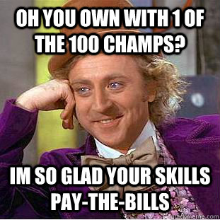 oh you own with 1 of the 100 champs? im so glad your skills pay-the-bills - oh you own with 1 of the 100 champs? im so glad your skills pay-the-bills  Condescending Wonka