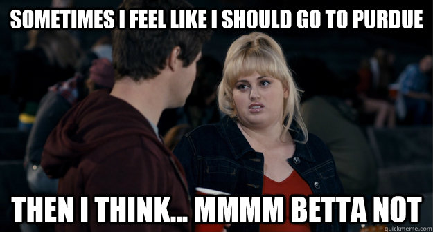 Sometimes I feel like I should go to Purdue then i think... mmmm betta not   Fat Amy Better not
