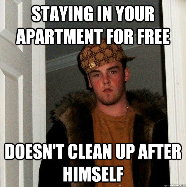 staying in your apartment for free doesn't clean up after himself - staying in your apartment for free doesn't clean up after himself  Scumbag Steve