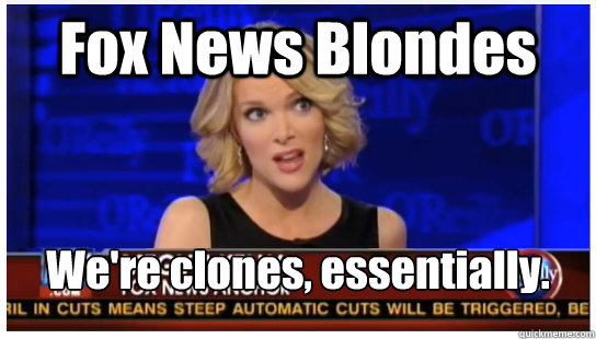 Fox News Blondes We're clones, essentially. - Fox News Blondes We're clones, essentially.  Megyn Kelly