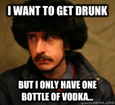 I want to get drunk But I only have one bottle of Vodka... - I want to get drunk But I only have one bottle of Vodka...  Russian First World Problems