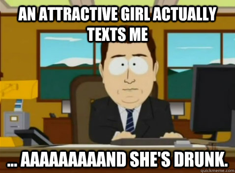 An attractive girl actually texts me ... aaaaaaaaand she's drunk. - An attractive girl actually texts me ... aaaaaaaaand she's drunk.  South Park Banker