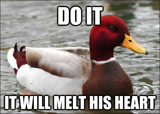 DO IT it will melt his heart - DO IT it will melt his heart  Misc