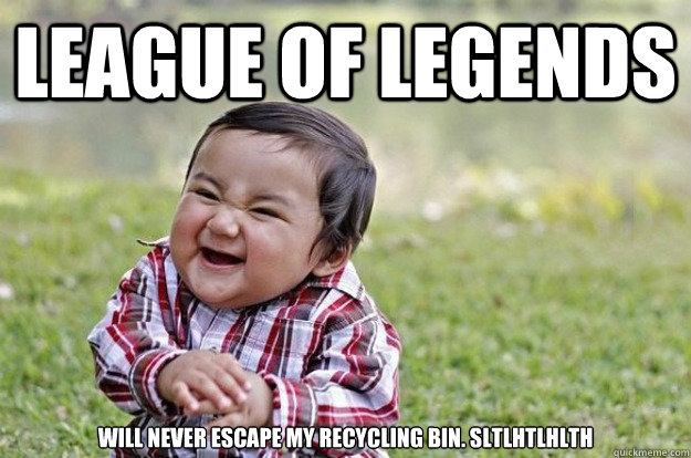 League of legends  Will never escape my recycling bin. SLTLHTLHLTH - League of legends  Will never escape my recycling bin. SLTLHTLHLTH  Misc