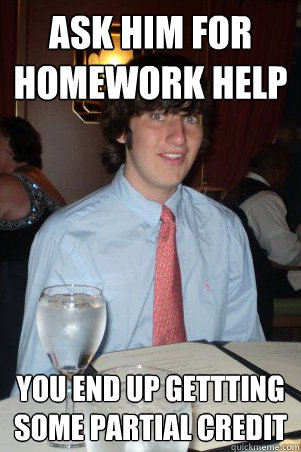Ask him for homework help You end up gettting some partial credit