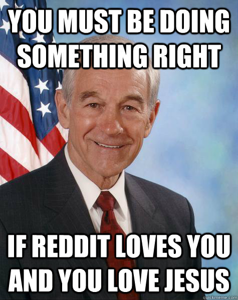 you must be doing something right if reddit loves you and you love jesus  Ron Paul