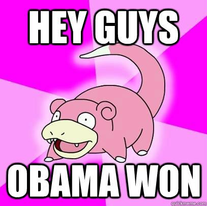 Hey guys Obama won  Slowpoke