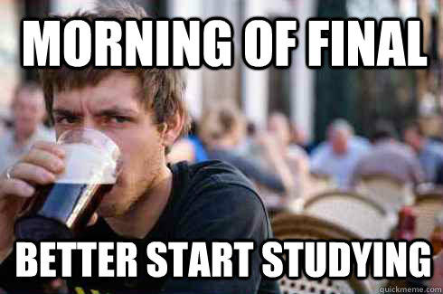 Morning of Final Better start studying  - Morning of Final Better start studying   Lazy College Senior
