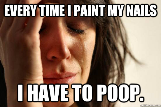 every time i paint my nails i have to poop. - every time i paint my nails i have to poop.  First World Problems