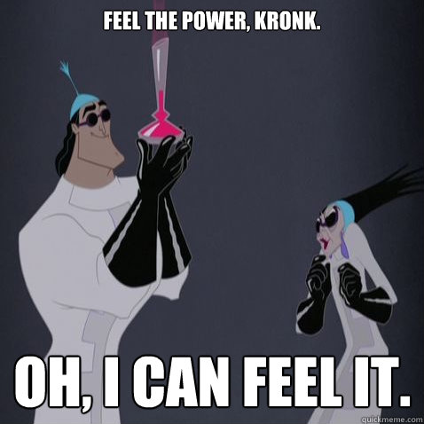 Feel the power, Kronk. Oh, I can feel it. - Feel the power, Kronk. Oh, I can feel it.  Kronk is awesome