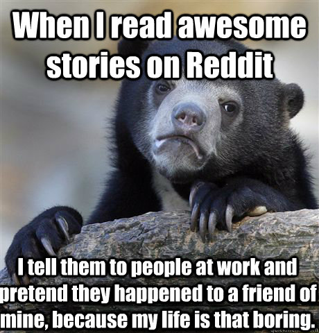 When I read awesome stories on Reddit I tell them to people at work and pretend they happened to a friend of mine, because my life is that boring. - When I read awesome stories on Reddit I tell them to people at work and pretend they happened to a friend of mine, because my life is that boring.  Confession Bear