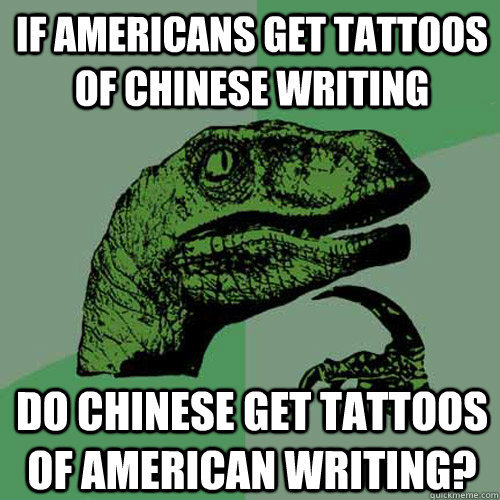 If Americans get tattoos of Chinese writing Do Chinese get tattoos of American writing? - If Americans get tattoos of Chinese writing Do Chinese get tattoos of American writing?  Philosoraptor