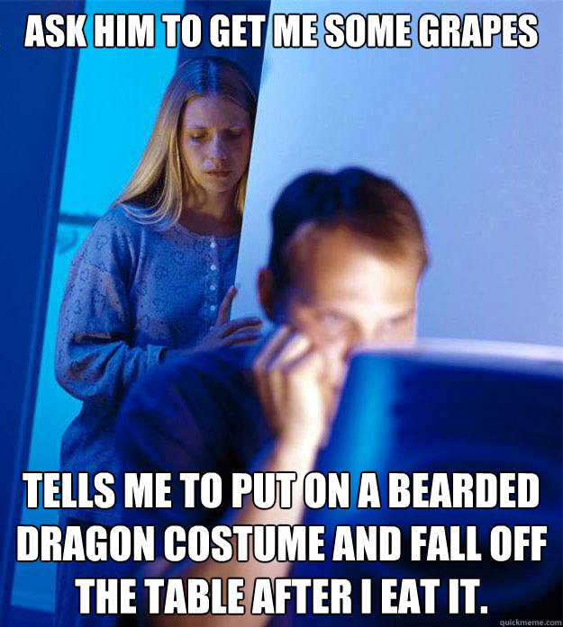 ask him to get me some grapes tells me to put on a bearded dragon costume and fall off the table after i eat it. - ask him to get me some grapes tells me to put on a bearded dragon costume and fall off the table after i eat it.  Redditors Wife