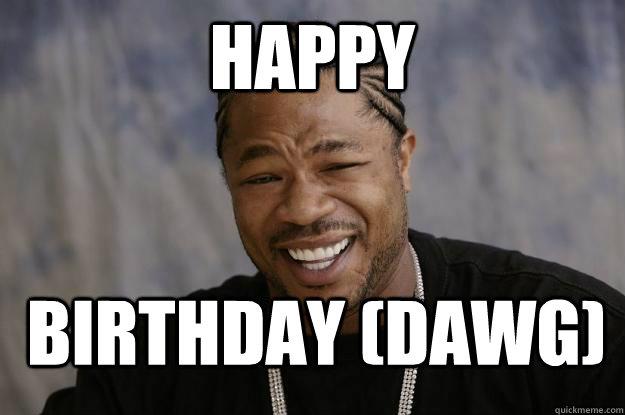 Happy Birthday (DAWG) - Happy Birthday (DAWG)  Xzibit meme 2