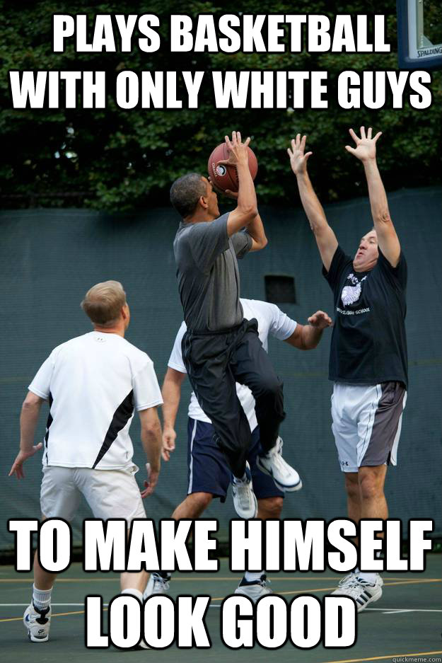 Plays basketball with only white guys to make himself look good - Plays basketball with only white guys to make himself look good  Scumbag Obama
