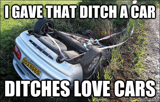 I gave that ditch a car Ditches love cars - I gave that ditch a car Ditches love cars  Misc