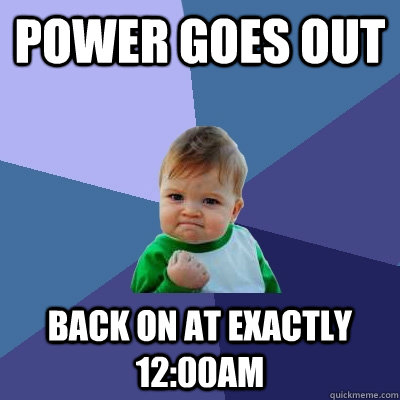 Power goes out Back on at exactly 12:00AM - Power goes out Back on at exactly 12:00AM  Success Kid