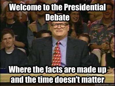 Welcome to the Presidential Debate Where the facts are made up and the time doesn't matter