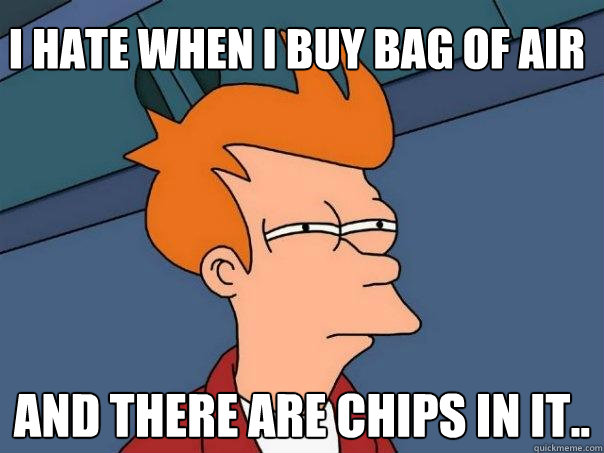 I hate when i buy bag of air And there are chips in it.. - I hate when i buy bag of air And there are chips in it..  Futurama Fry