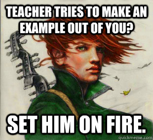 Teacher tries to make an example out of you? Set him on fire.
