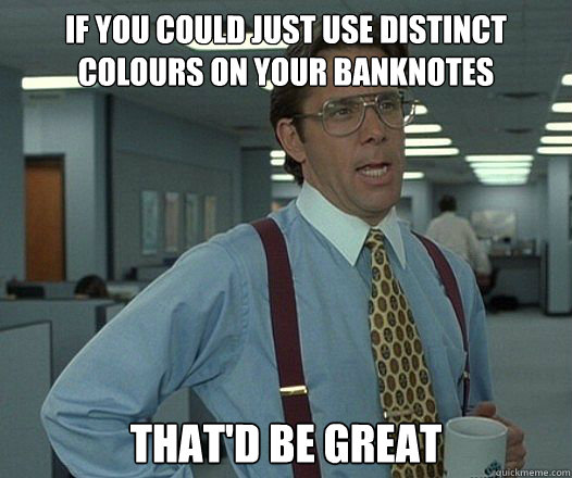 If you could just use distinct colours on your banknotes That'd be great