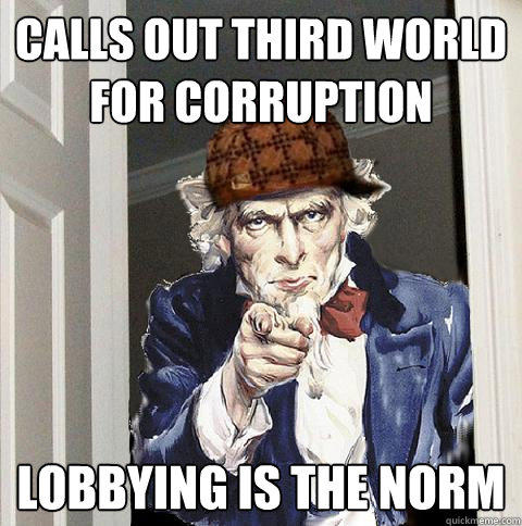 Calls out Third world for corruption Lobbying is the norm - Calls out Third world for corruption Lobbying is the norm  Scumbag Uncle Sam