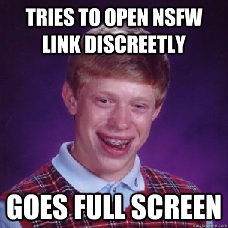 Tries to open NSFW link discreetly Goes full screen - Tries to open NSFW link discreetly Goes full screen  BadLuck Brian