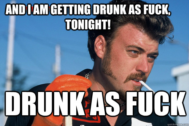 AND I AM GETTING DRUNK AS FUCK, TONIGHT! DRUNK AS FUCK - AND I AM GETTING DRUNK AS FUCK, TONIGHT! DRUNK AS FUCK  Ricky Trailer Park Boys