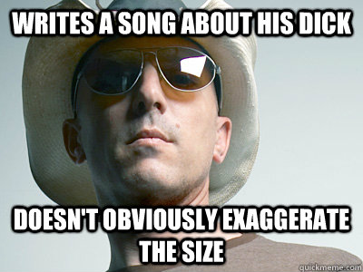 Writes a song about his dick Doesn't obviously exaggerate the size - Writes a song about his dick Doesn't obviously exaggerate the size  Misc
