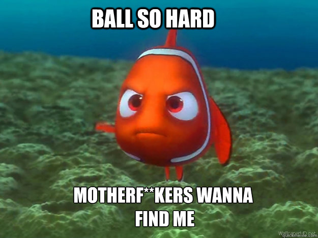 Ball So Hard Motherf**kers Wanna  Find Me - Ball So Hard Motherf**kers Wanna  Find Me  Finding Nemo