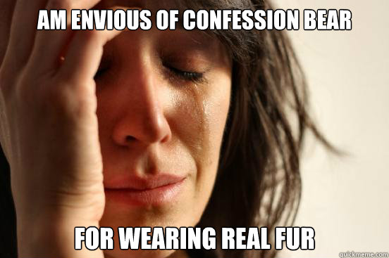 Am envious of Confession Bear  For wearing real fur  - Am envious of Confession Bear  For wearing real fur   First World Problems