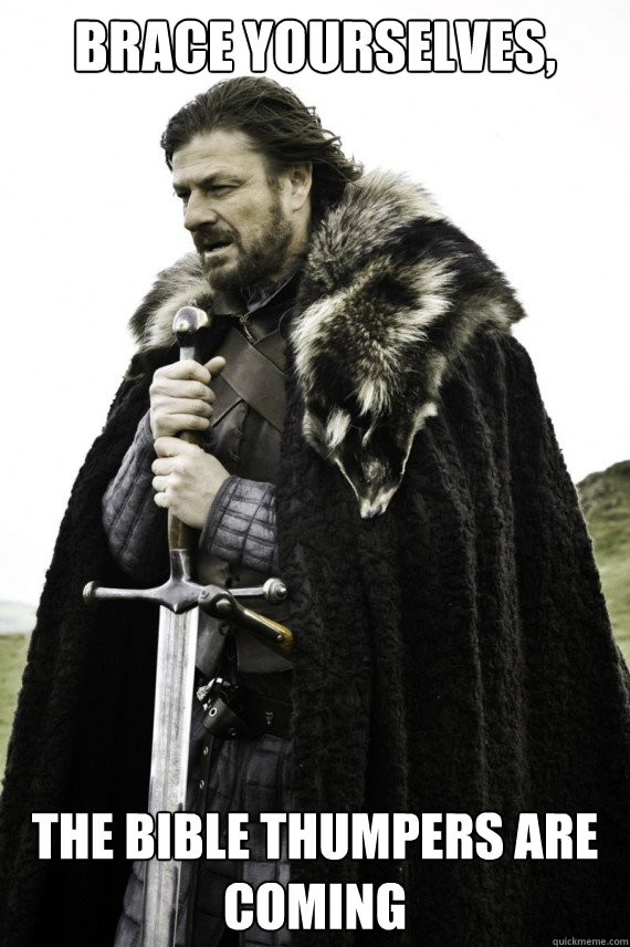 Brace yourselves, The Bible Thumpers are Coming - Brace yourselves, The Bible Thumpers are Coming  Brace yourself