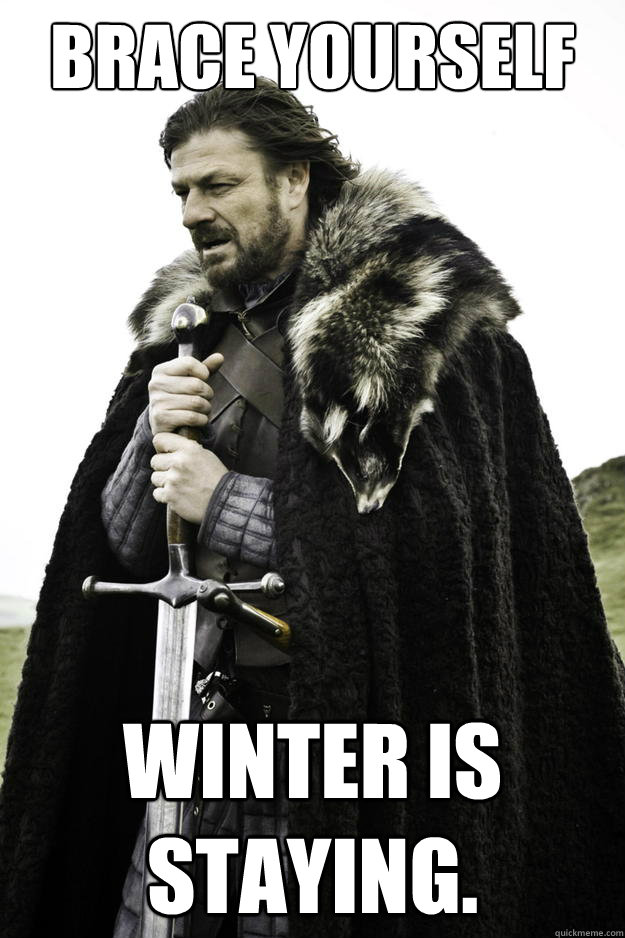 Brace yourself Winter is staying. - Brace yourself Winter is staying.  Winter is coming