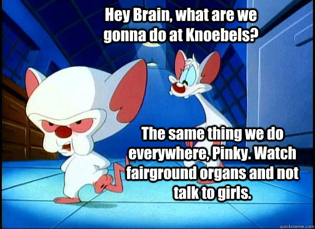 Hey Brain, what are we gonna do at Knoebels? The same thing we do everywhere, Pinky. Watch fairground organs and not talk to girls. - Hey Brain, what are we gonna do at Knoebels? The same thing we do everywhere, Pinky. Watch fairground organs and not talk to girls.  Pinky and the Brain