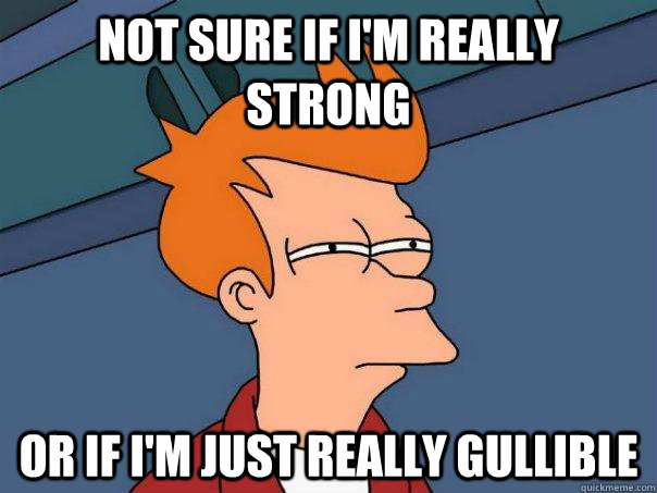 Not sure if I'm really strong or if I'm just really gullible - Not sure if I'm really strong or if I'm just really gullible  Futurama Fry