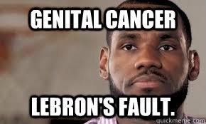 Genital Cancer Lebron's Fault.