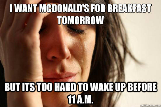 i want mcdonald's for breakfast tomorrow but its too hard to wake up before 11 a.m. - i want mcdonald's for breakfast tomorrow but its too hard to wake up before 11 a.m.  First World Problems