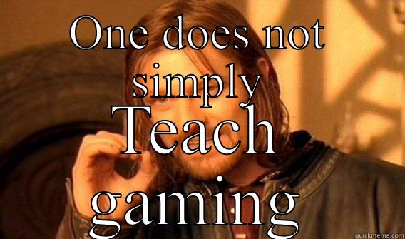 ONE DOES NOT SIMPLY TEACH GAMING One Does Not Simply
