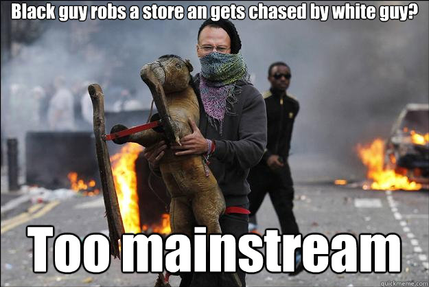Black guy robs a store an gets chased by white guy? Too mainstream  Hipster Rioter
