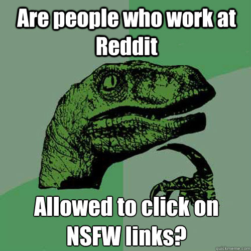 Are people who work at Reddit Allowed to click on NSFW links? - Are people who work at Reddit Allowed to click on NSFW links?  Philosoraptor