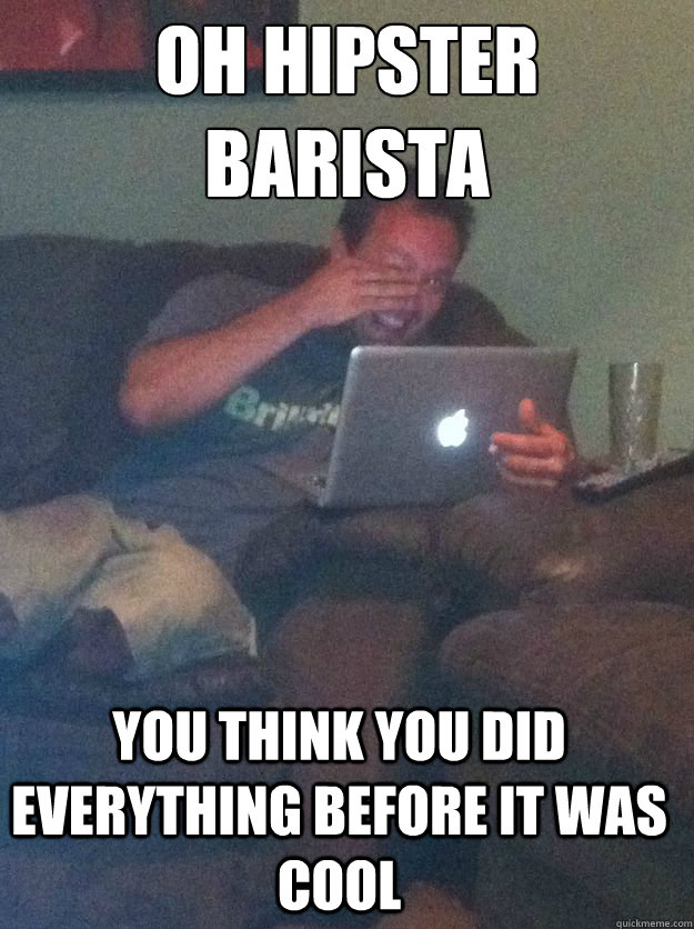 Oh Hipster Barista You think you did everything before it was cool - Oh Hipster Barista You think you did everything before it was cool  Misc