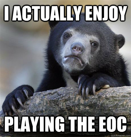 I Actually enjoy playing the eoc - I Actually enjoy playing the eoc  Confession Bear