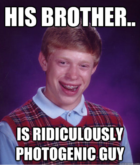 His Brother.. Is ridiculously photogenic guy - His Brother.. Is ridiculously photogenic guy  Bad Luck Brian