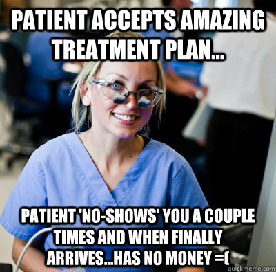 Patient accepts amazing treatment plan... Patient 'no-shows' you a couple times and when finally arrives...has NO money =(  overworked dental student