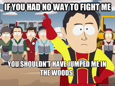 If you had no way to fight me You shouldn't have jumped me in the woods. - If you had no way to fight me You shouldn't have jumped me in the woods.  Captain Hindsight