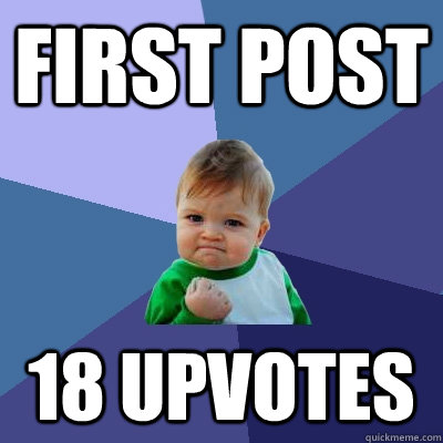 First post 18 upvotes - First post 18 upvotes  Success Kid